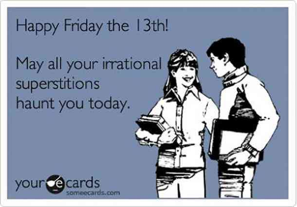 Happy Friday the 13th! May all you irrational superstitions haunt you today.